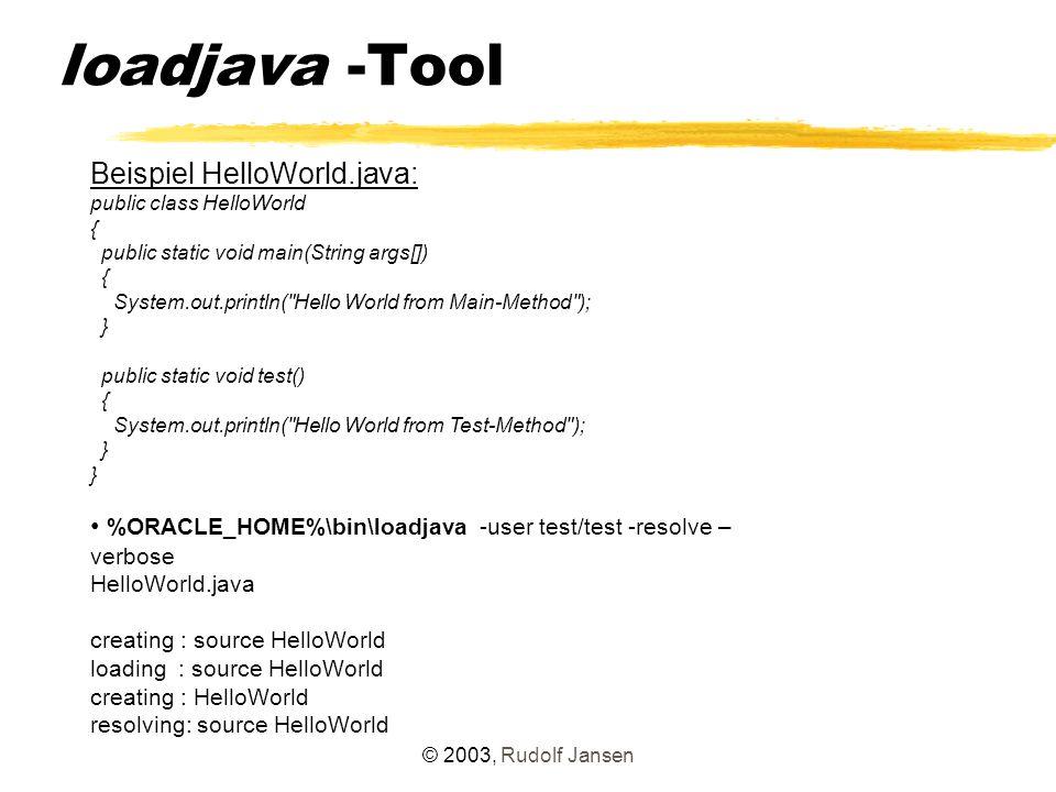 © 2003, Rudolf Jansen Java in der Datenbank Ablage von Java-Sourcecode und Java-Klasse als Schemaobjekt im Schema des loadjava-Users select object_name, object_type, status from user_objects where object_type like %JAVA% ; OBJECT_NAME OBJECT_TYPE STATUS ---------------------------------------------------------------- HelloWorld JAVA CLASS VALID HelloWorld JAVA SOURCE VALID 2 Zeilen ausgewählt.