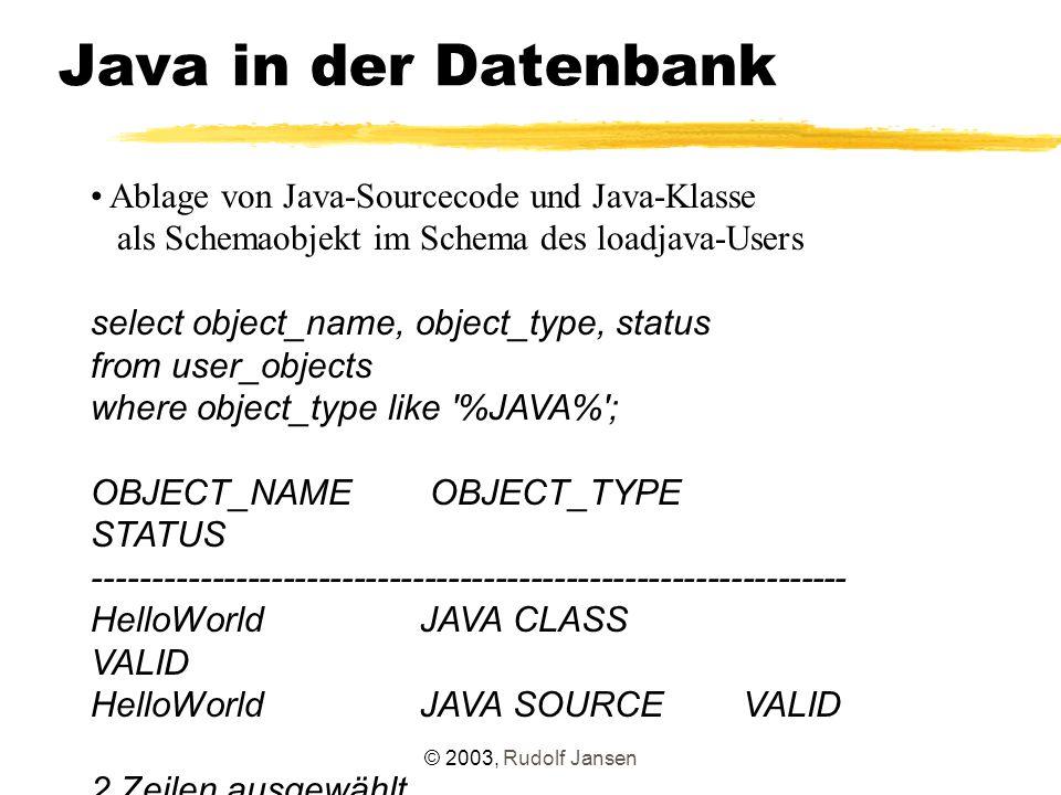 © 2003, Rudolf Jansen Java in der Datenbank Alternative: Direktes Anlegen in der Datenbank create or replace and compile java source named HelloWorldInTheDatabase as public class HelloWorldInTheDatabase { public static void test() { System.out.println( Hello World from the DB-Version ); } } Java wurde erstellt.