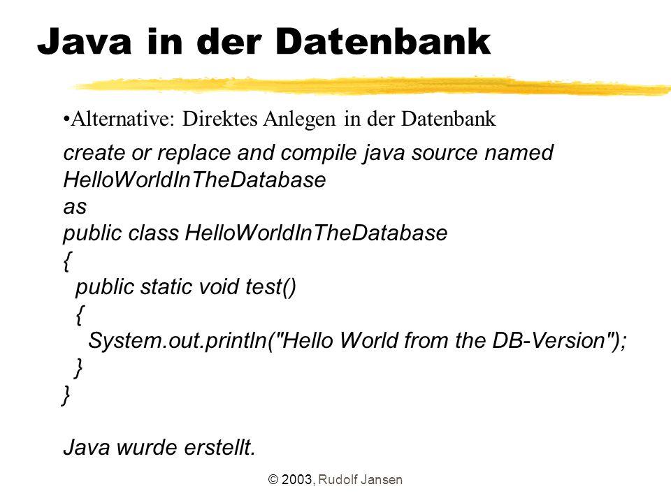 © 2003, Rudolf Jansen Administration desc user_java_policy KIND VARCHAR2(8) GRANTEE_NAME NOT NULL VARCHAR2(30) TYPE_SCHEMA NOT NULL VARCHAR2(30) TYPE_NAME VARCHAR2(4000) NAME VARCHAR2(4000) ACTION VARCHAR2(4000) ENABLED VARCHAR2(8) SEQ NUMBER Package DBMS_JAVA:  grant_permission (Vergabe eines positiven Rechts)  restrict_permission (Vergabe eines negativen Rechts)  revoke_permission (Rücknahme eines Rechts)  disable_permission (Ausschalten eines Eintrages der PolicyTable)