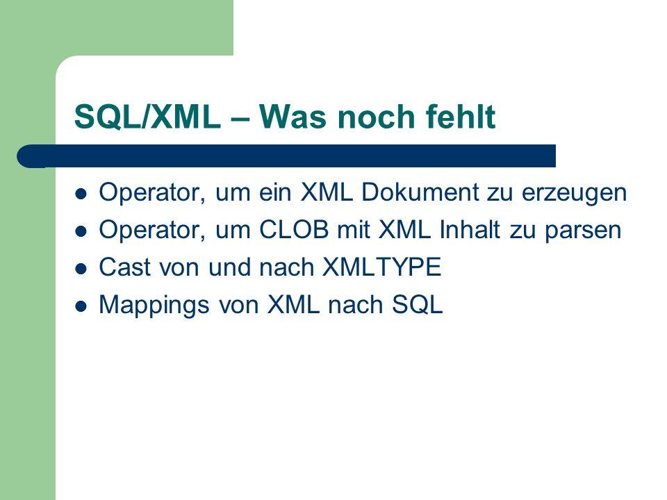SQL/XML – Was noch fehlt Operator, um ein XML Dokument zu erzeugen Operator, um CLOB mit XML Inhalt zu parsen Cast von und nach XMLTYPE Mappings von XML nach SQL
