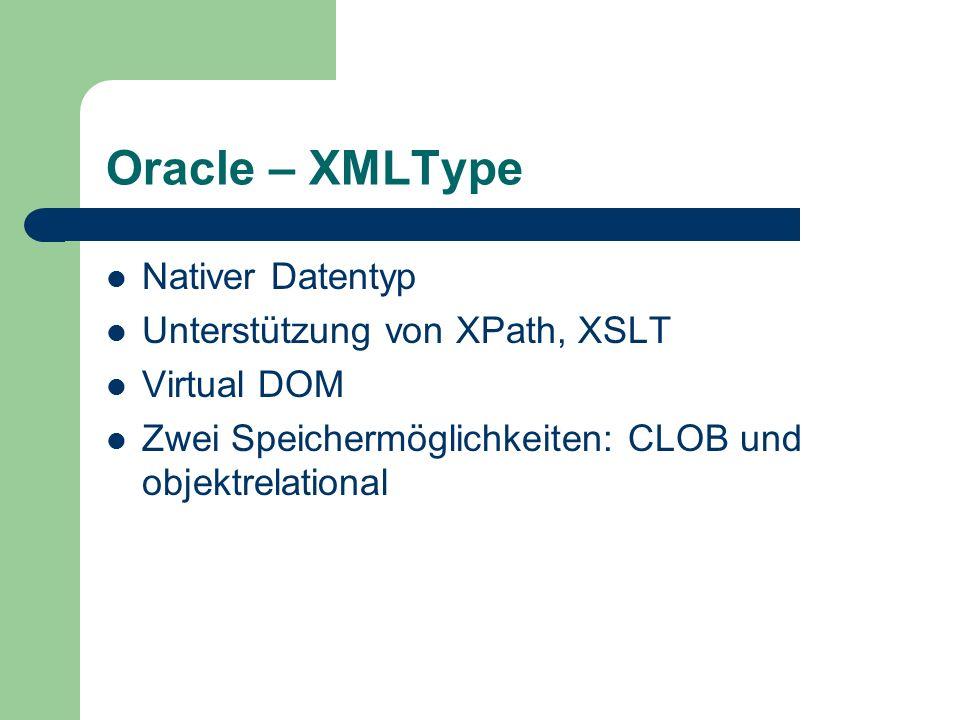 Oracle – XMLType Nativer Datentyp Unterstützung von XPath, XSLT Virtual DOM Zwei Speichermöglichkeiten: CLOB und objektrelational