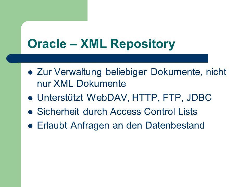 Oracle – XML Repository Zur Verwaltung beliebiger Dokumente, nicht nur XML Dokumente Unterstützt WebDAV, HTTP, FTP, JDBC Sicherheit durch Access Control Lists Erlaubt Anfragen an den Datenbestand