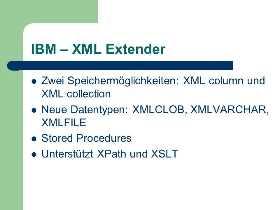 IBM – XML Extender Zwei Speichermöglichkeiten: XML column und XML collection Neue Datentypen: XMLCLOB, XMLVARCHAR, XMLFILE Stored Procedures Unterstützt XPath und XSLT