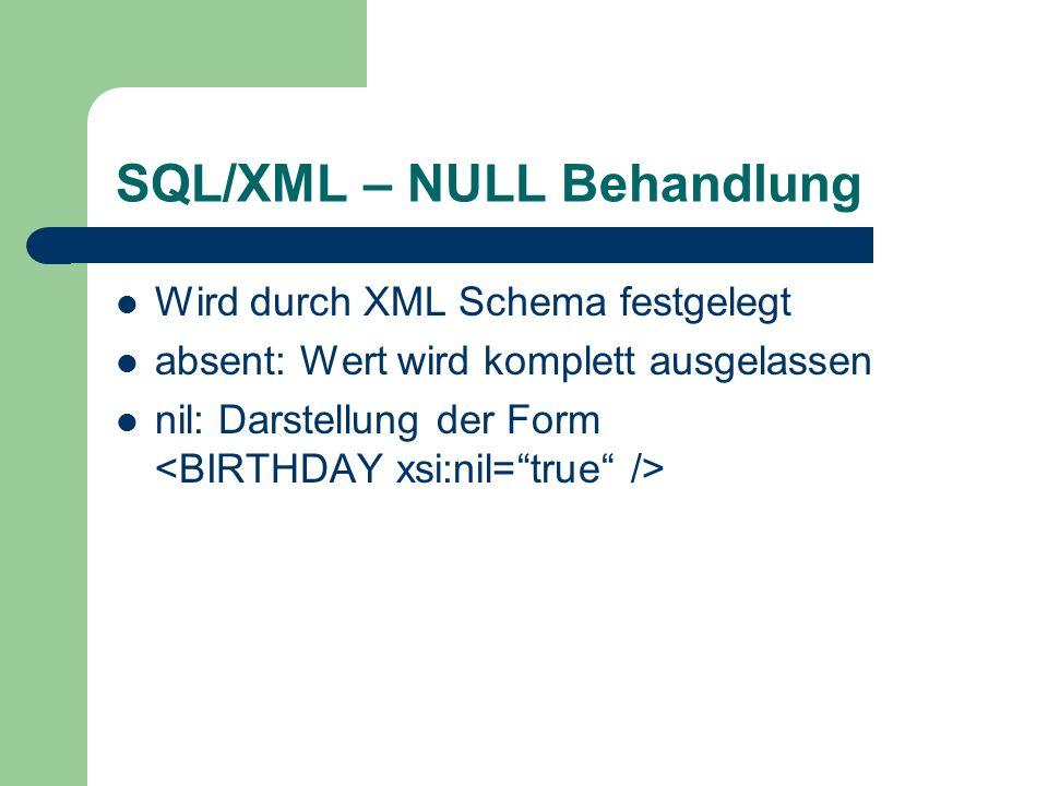 SQL/XML – NULL Behandlung Wird durch XML Schema festgelegt absent: Wert wird komplett ausgelassen nil: Darstellung der Form