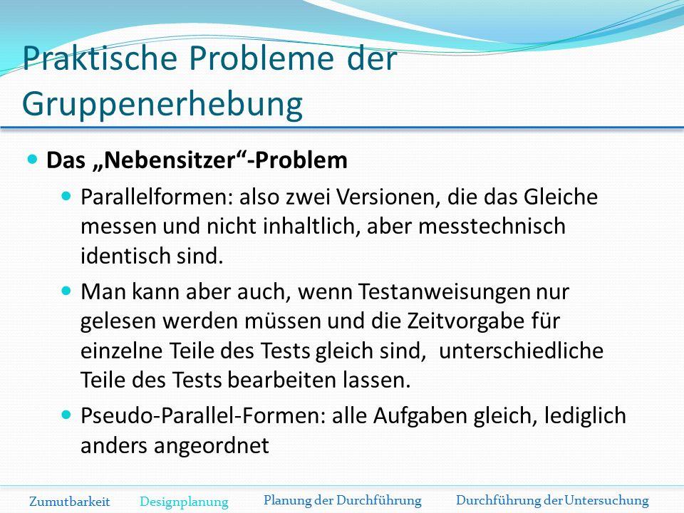 """Praktische Probleme der Gruppenerhebung Das """"Nebensitzer -Problem Parallelformen: also zwei Versionen, die das Gleiche messen und nicht inhaltlich, aber messtechnisch identisch sind."""