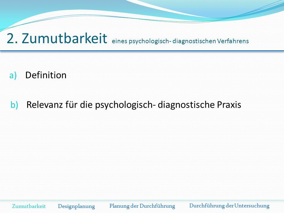 2. Zumutbarkeit eines psychologisch- diagnostischen Verfahrens a) Definition b) Relevanz für die psychologisch- diagnostische Praxis Zumutbarkeit Desi