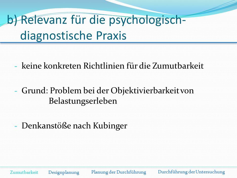 b) Relevanz für die psychologisch- diagnostische Praxis - keine konkreten Richtlinien für die Zumutbarkeit - Grund: Problem bei der Objektivierbarkeit von Belastungserleben - Denkanstöße nach Kubinger Zumutbarkeit Designplanung Planung der Durchführung Durchführung der Untersuchung