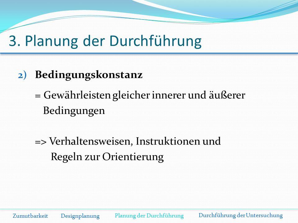 3. Planung der Durchführung Zumutbarkeit Designplanung 2) Bedingungskonstanz = Gewährleisten gleicher innerer und äußerer Bedingungen => Verhaltenswei