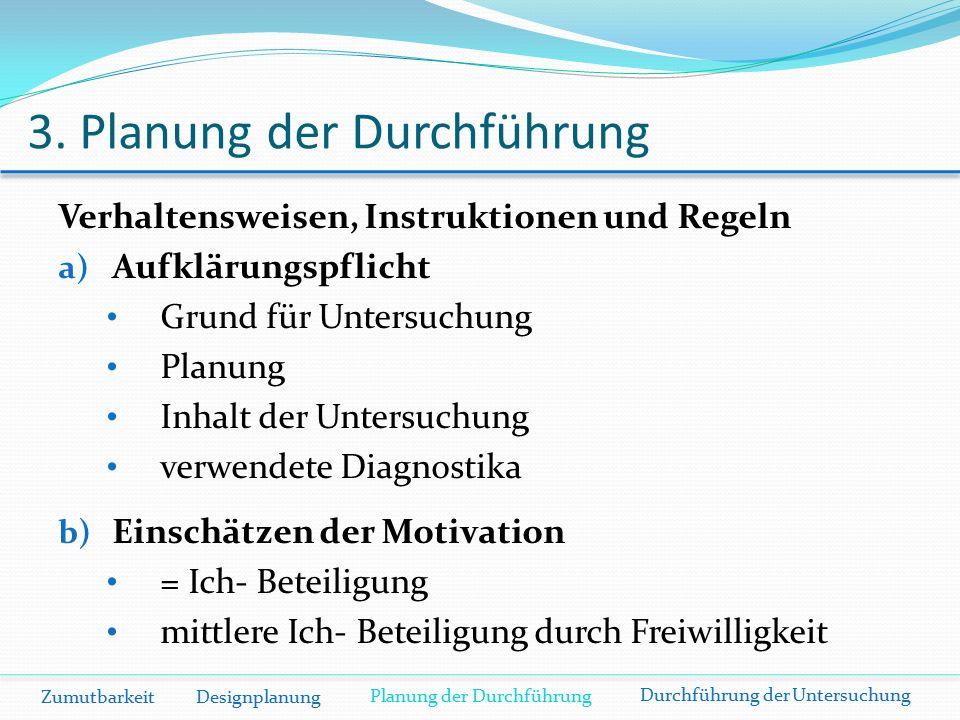 3. Planung der Durchführung Zumutbarkeit Designplanung Verhaltensweisen, Instruktionen und Regeln a) Aufklärungspflicht Grund für Untersuchung Planung