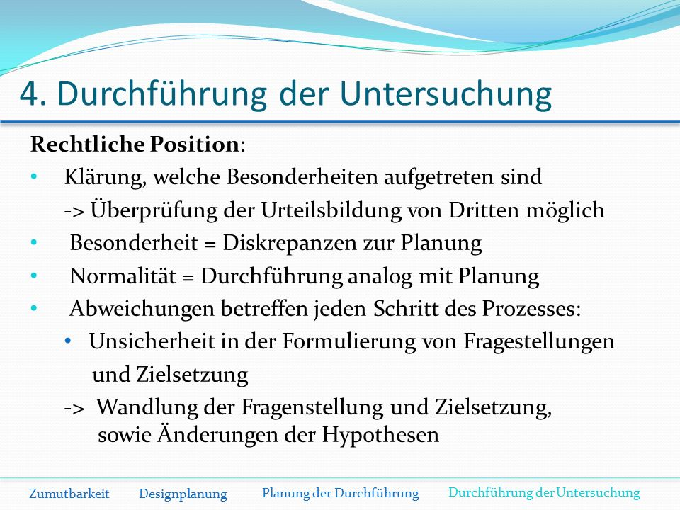 4. Durchführung der Untersuchung Zumutbarkeit Designplanung Rechtliche Position: Klärung, welche Besonderheiten aufgetreten sind -> Überprüfung der Ur