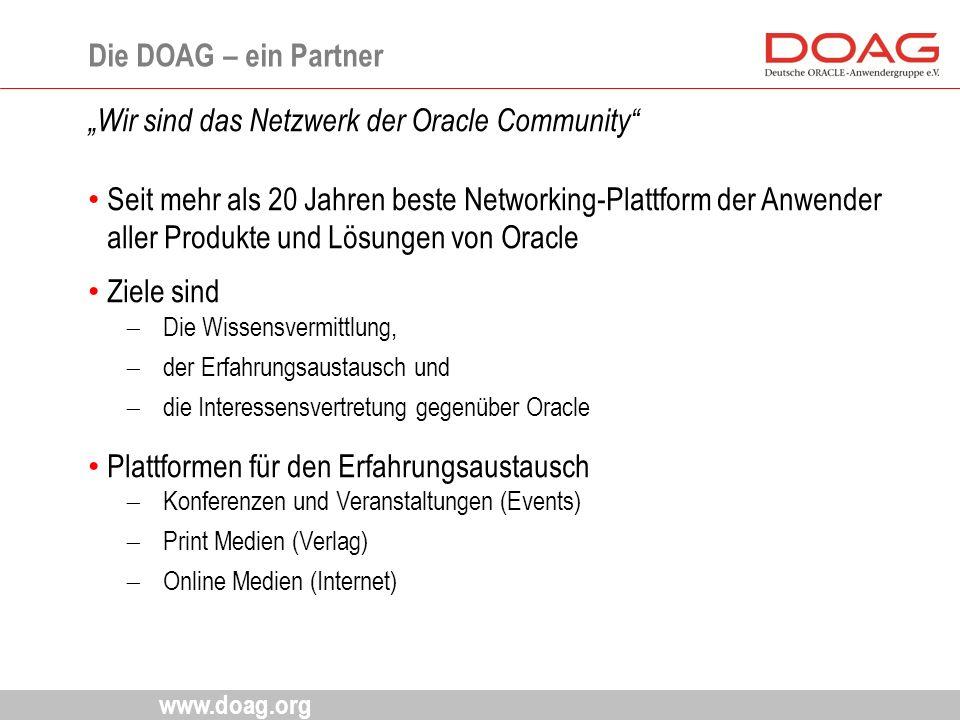 """www.doag.org Die DOAG – ein Partner """"Wir sind das Netzwerk der Oracle Community Seit mehr als 20 Jahren beste Networking-Plattform der Anwender aller Produkte und Lösungen von Oracle Ziele sind  Die Wissensvermittlung,  der Erfahrungsaustausch und  die Interessensvertretung gegenüber Oracle Plattformen für den Erfahrungsaustausch  Konferenzen und Veranstaltungen (Events)  Print Medien (Verlag)  Online Medien (Internet)"""