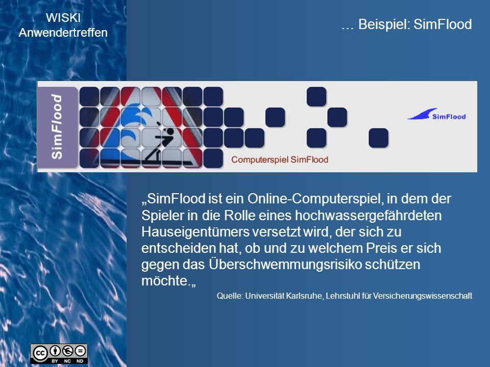 """WISKI Anwendertreffen … Beispiel: SimFlood Quelle: Universität Karlsruhe, Lehrstuhl für Versicherungswissenschaft """" SimFlood ist ein Online-Computerspiel, in dem der Spieler in die Rolle eines hochwassergefährdeten Hauseigentümers versetzt wird, der sich zu entscheiden hat, ob und zu welchem Preis er sich gegen das Überschwemmungsrisiko schützen möchte."""""""