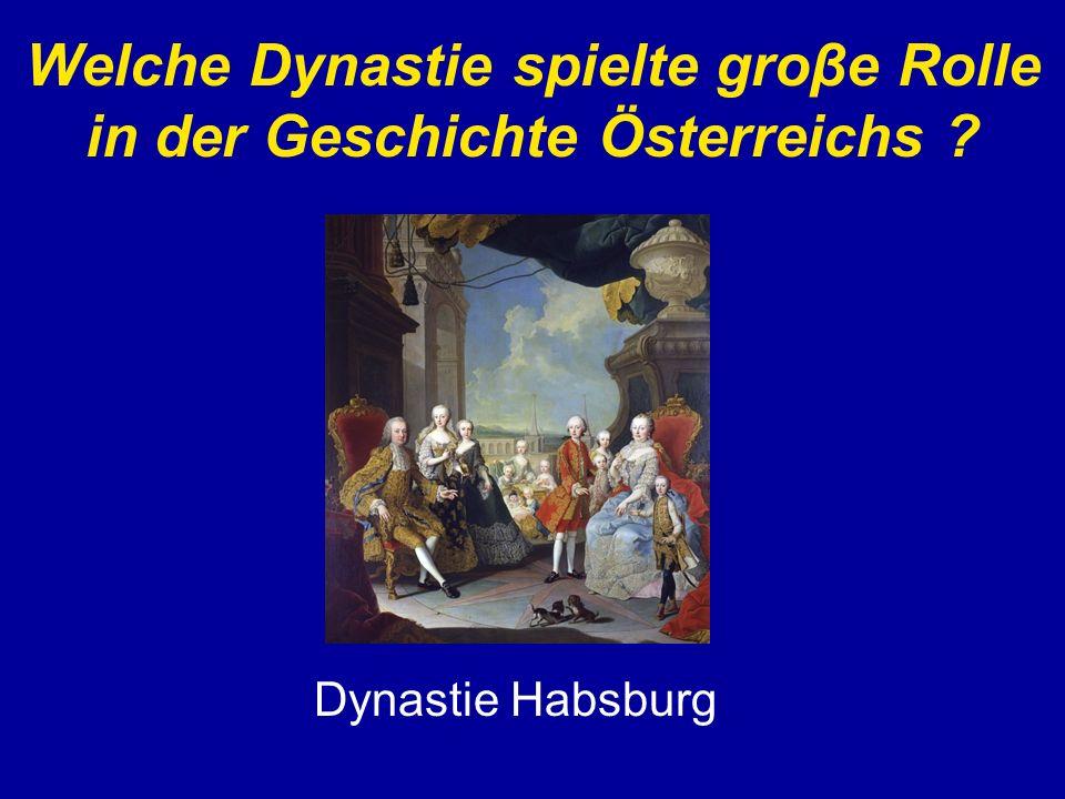 Welche Dynastie spielte groβe Rolle in der Geschichte Österreichs ? Dynastie Habsburg