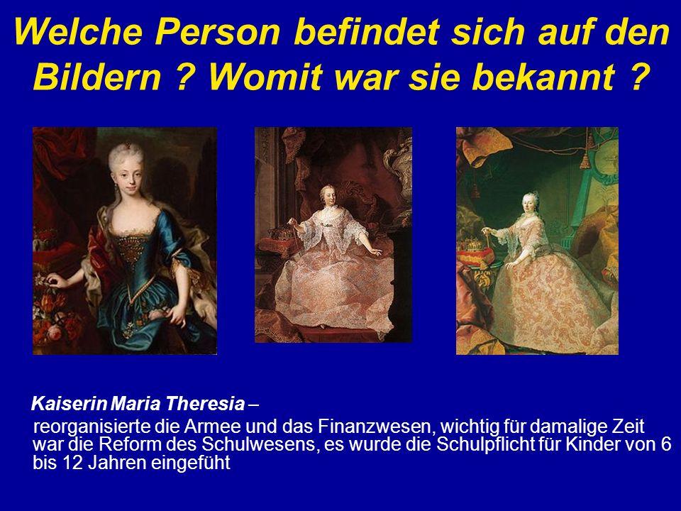 Welche Person befindet sich auf den Bildern ? Womit war sie bekannt ? Kaiserin Maria Theresia – reorganisierte die Armee und das Finanzwesen, wichtig