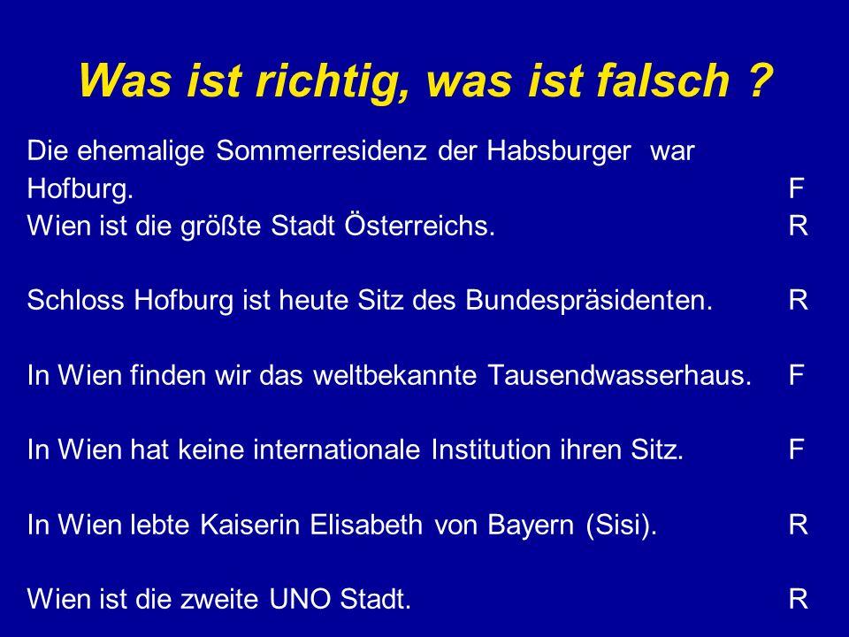Was ist richtig, was ist falsch ? Die ehemalige Sommerresidenz der Habsburger war Hofburg. Wien ist die größte Stadt Österreichs. Schloss Hofburg ist
