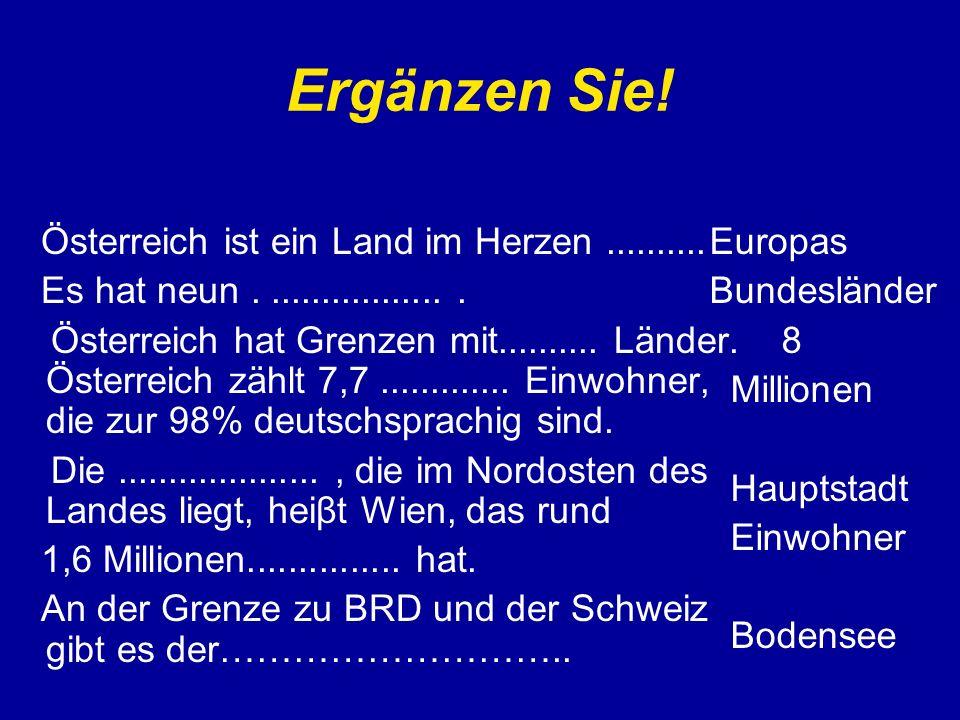 Ergänzen Sie! Österreich ist ein Land im Herzen.......... Es hat neun................... Österreich hat Grenzen mit.......... Länder. Österreich zählt