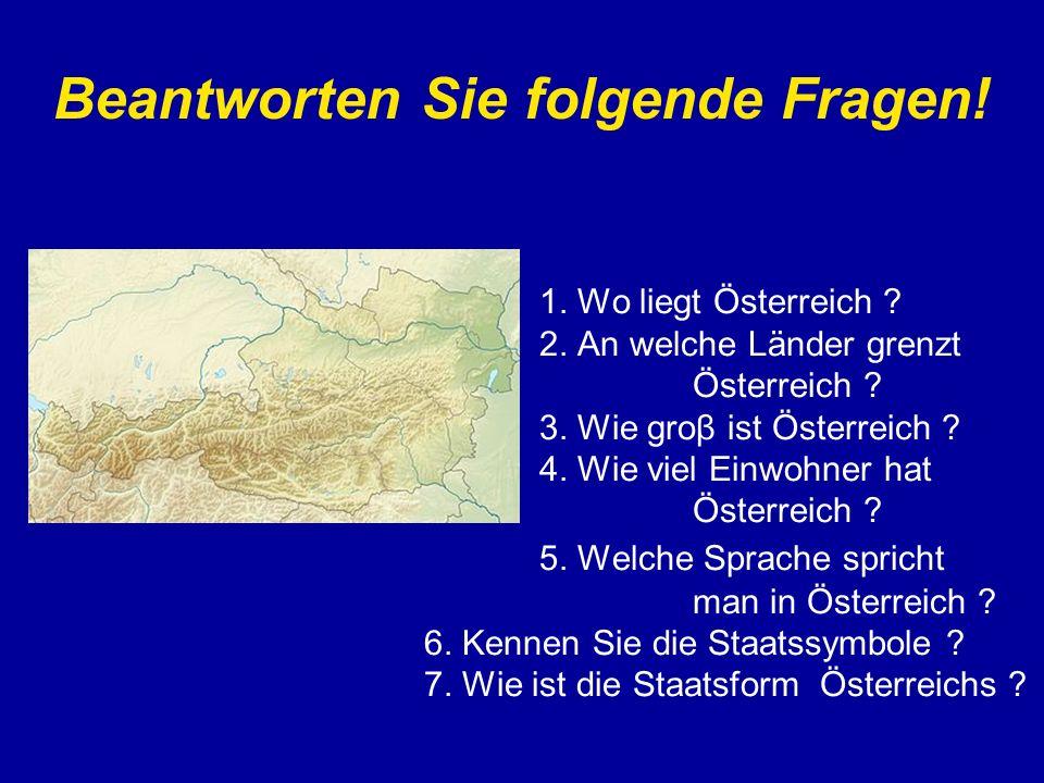 Beantworten Sie folgende Fragen! 1. Wo liegt Österreich ? 2. An welche Länder grenzt Österreich ? 3. Wie groβ ist Österreich ? 4. Wie viel Einwohner h