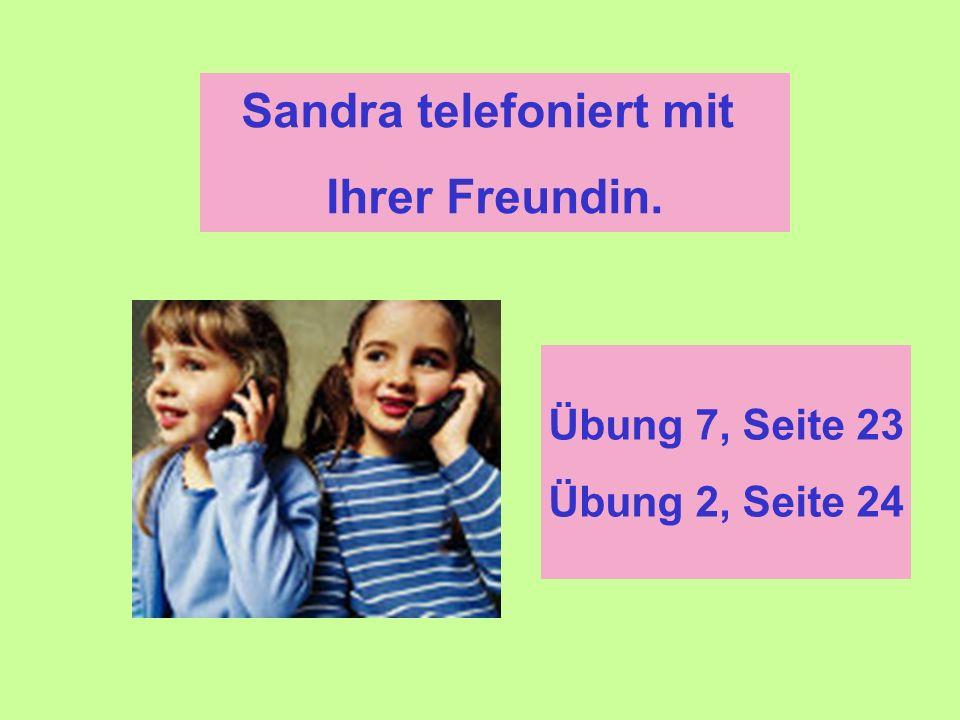 Sandra telefoniert mit Ihrer Freundin. Übung 7, Seite 23 Übung 2, Seite 24