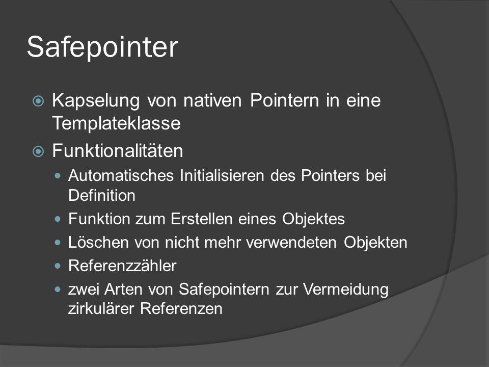 Safepointer  Kapselung von nativen Pointern in eine Templateklasse  Funktionalitäten Automatisches Initialisieren des Pointers bei Definition Funktion zum Erstellen eines Objektes Löschen von nicht mehr verwendeten Objekten Referenzzähler zwei Arten von Safepointern zur Vermeidung zirkulärer Referenzen