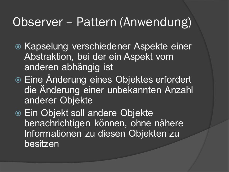 Observer – Pattern (Anwendung)  Kapselung verschiedener Aspekte einer Abstraktion, bei der ein Aspekt vom anderen abhängig ist  Eine Änderung eines Objektes erfordert die Änderung einer unbekannten Anzahl anderer Objekte  Ein Objekt soll andere Objekte benachrichtigen können, ohne nähere Informationen zu diesen Objekten zu besitzen