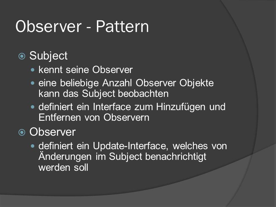 Observer - Pattern  Subject kennt seine Observer eine beliebige Anzahl Observer Objekte kann das Subject beobachten definiert ein Interface zum Hinzufügen und Entfernen von Observern  Observer definiert ein Update-Interface, welches von Änderungen im Subject benachrichtigt werden soll