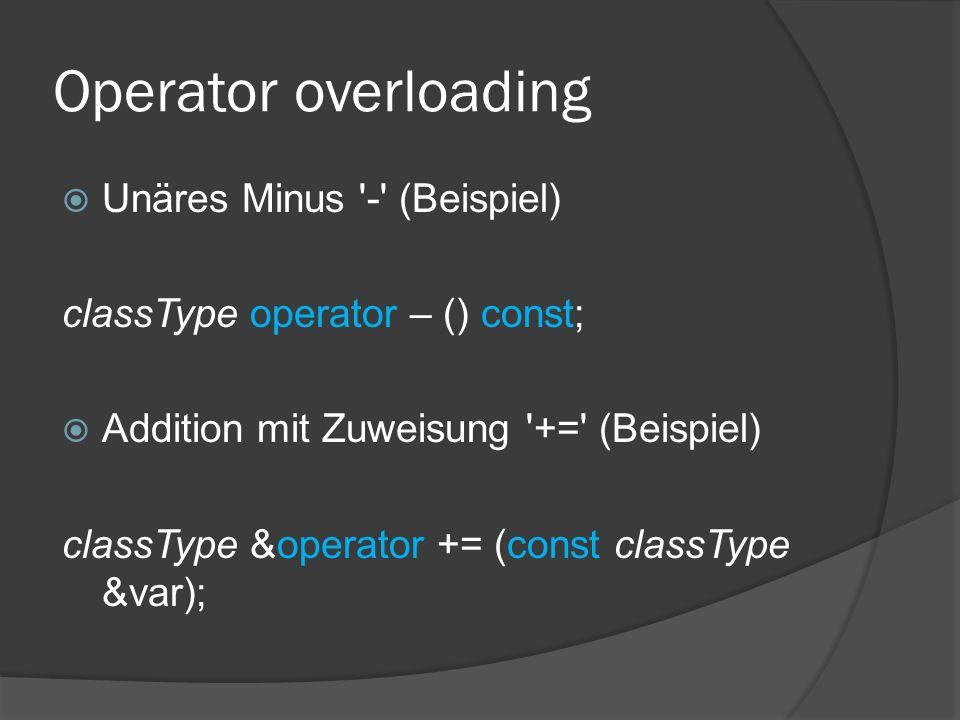 Operator overloading  Unäres Minus '-' (Beispiel) classType operator – () const;  Addition mit Zuweisung '+=' (Beispiel) classType &operator += (con