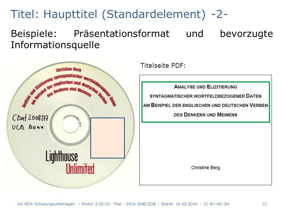 Titel: Haupttitel (Standardelement) -2- Beispiele: Präsentationsformat und bevorzugte Informationsquelle Titelseite PDF: AG RDA Schulungsunterlagen – Modul 3.02.01: Titel | PICA DNB/ZDB | Stand: 16.02.2016 | CC BY-NC-SA 16