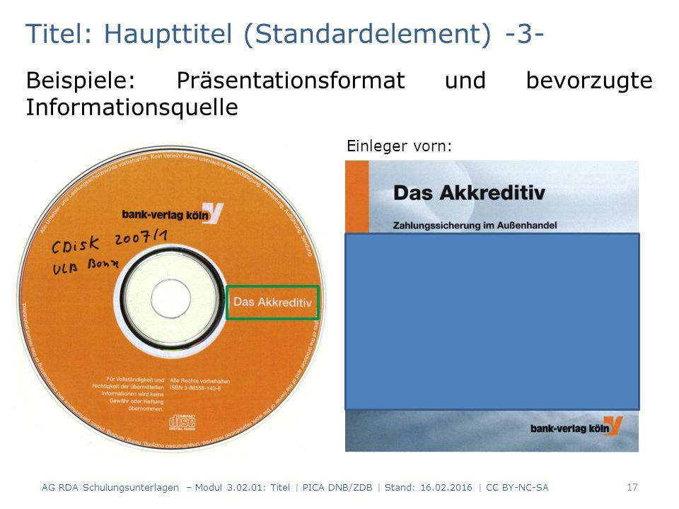 Titel: Haupttitel (Standardelement) -3- Beispiele: Präsentationsformat und bevorzugte Informationsquelle Einleger vorn: AG RDA Schulungsunterlagen – Modul 3.02.01: Titel | PICA DNB/ZDB | Stand: 16.02.2016 | CC BY-NC-SA 17