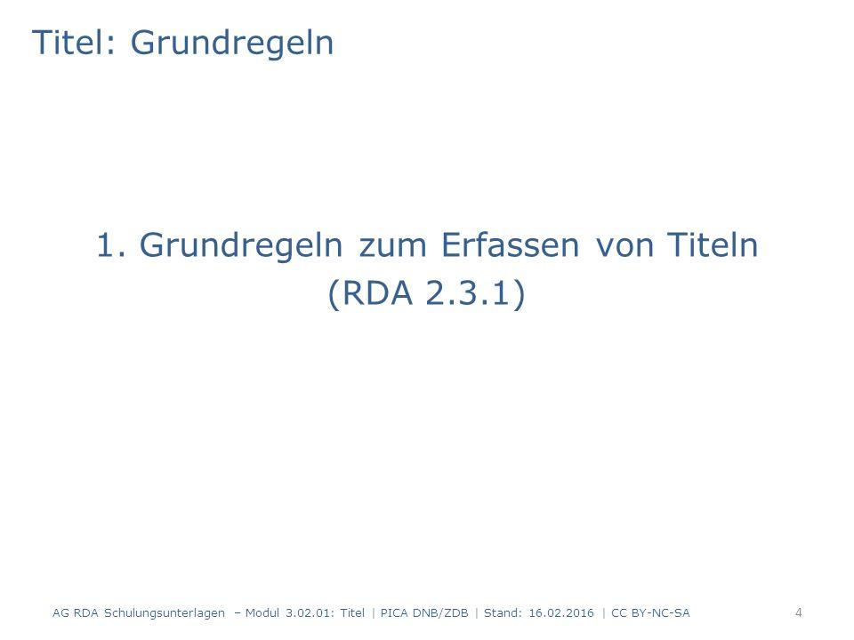 Titel: Grundregeln 1. Grundregeln zum Erfassen von Titeln (RDA 2.3.1) AG RDA Schulungsunterlagen – Modul 3.02.01: Titel | PICA DNB/ZDB | Stand: 16.02.