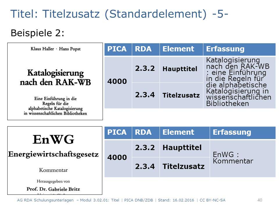 Titel: Titelzusatz (Standardelement) -5- Beispiele 2: PICARDAElementErfassung 4000 2.3.2 Haupttitel Katalogisierung nach den RAK-WB : eine Einführung in die Regeln für die alphabetische Katalogisierung in wissenschaftlichen Bibliotheken 2.3.4 Titelzusatz PICARDAElementErfassung 4000 2.3.2Haupttitel EnWG : Kommentar 2.3.4Titelzusatz AG RDA Schulungsunterlagen – Modul 3.02.01: Titel | PICA DNB/ZDB | Stand: 16.02.2016 | CC BY-NC-SA 40