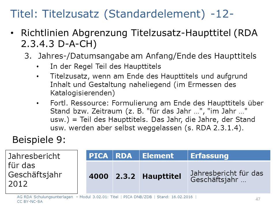 Titel: Titelzusatz (Standardelement) -12- Richtlinien Abgrenzung Titelzusatz-Haupttitel (RDA 2.3.4.3 D-A-CH) 3.Jahres-/Datumsangabe am Anfang/Ende des Haupttitels In der Regel Teil des Haupttitels Titelzusatz, wenn am Ende des Haupttitels und aufgrund Inhalt und Gestaltung naheliegend (im Ermessen des Katalogisierenden) Fortl.