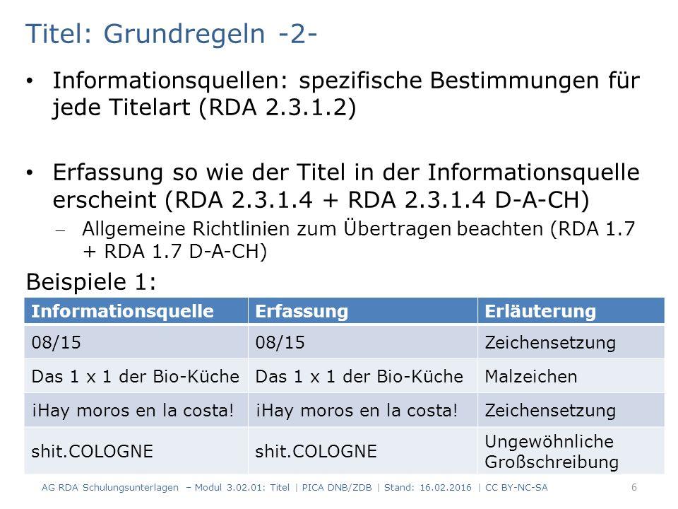 Titel: Grundregeln -2- Informationsquellen: spezifische Bestimmungen für jede Titelart (RDA 2.3.1.2) Erfassung so wie der Titel in der Informationsquelle erscheint (RDA 2.3.1.4 + RDA 2.3.1.4 D-A-CH) Allgemeine Richtlinien zum Übertragen beachten (RDA 1.7 + RDA 1.7 D-A-CH) Beispiele 1: InformationsquelleErfassungErläuterung 08/15 Zeichensetzung Das 1 x 1 der Bio-Küche Malzeichen ¡Hay moros en la costa.