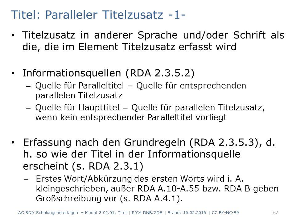 Titel: Paralleler Titelzusatz -1- Titelzusatz in anderer Sprache und/oder Schrift als die, die im Element Titelzusatz erfasst wird Informationsquellen (RDA 2.3.5.2) – Quelle für Paralleltitel = Quelle für entsprechenden parallelen Titelzusatz – Quelle für Haupttitel = Quelle für parallelen Titelzusatz, wenn kein entsprechender Paralleltitel vorliegt Erfassung nach den Grundregeln (RDA 2.3.5.3), d.