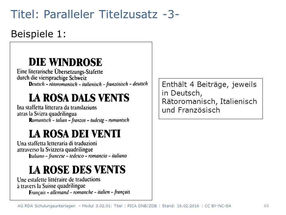 Titel: Paralleler Titelzusatz -3- Beispiele 1: Enthält 4 Beiträge, jeweils in Deutsch, Rätoromanisch, Italienisch und Französisch AG RDA Schulungsunterlagen – Modul 3.02.01: Titel | PICA DNB/ZDB | Stand: 16.02.2016 | CC BY-NC-SA 64