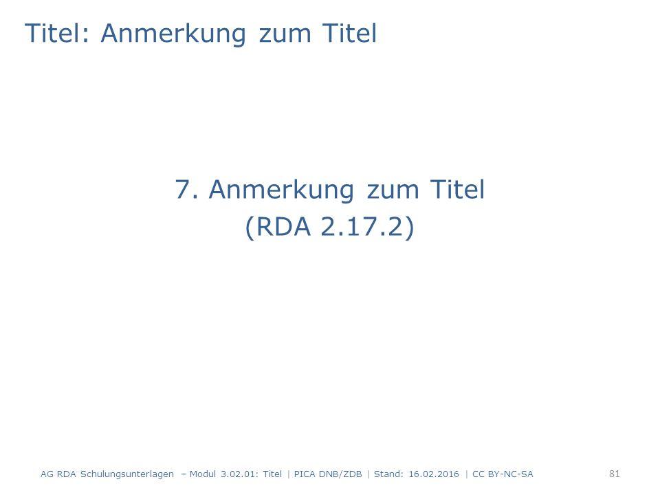 Titel: Anmerkung zum Titel 7. Anmerkung zum Titel (RDA 2.17.2) AG RDA Schulungsunterlagen – Modul 3.02.01: Titel | PICA DNB/ZDB | Stand: 16.02.2016 |