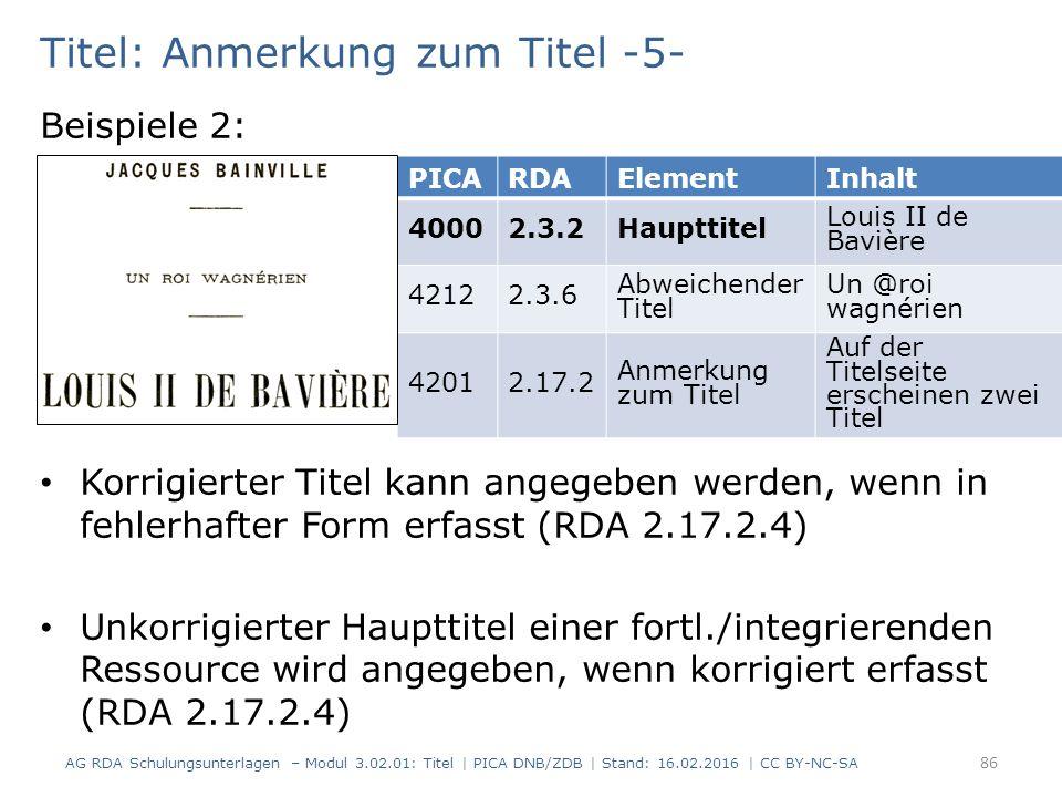 Titel: Anmerkung zum Titel -5- Beispiele 2: Korrigierter Titel kann angegeben werden, wenn in fehlerhafter Form erfasst (RDA 2.17.2.4) Unkorrigierter Haupttitel einer fortl./integrierenden Ressource wird angegeben, wenn korrigiert erfasst (RDA 2.17.2.4) PICARDAElementInhalt 40002.3.2Haupttitel Louis II de Bavière 42122.3.6 Abweichender Titel Un @roi wagnérien 42012.17.2 Anmerkung zum Titel Auf der Titelseite erscheinen zwei Titel AG RDA Schulungsunterlagen – Modul 3.02.01: Titel | PICA DNB/ZDB | Stand: 16.02.2016 | CC BY-NC-SA 86