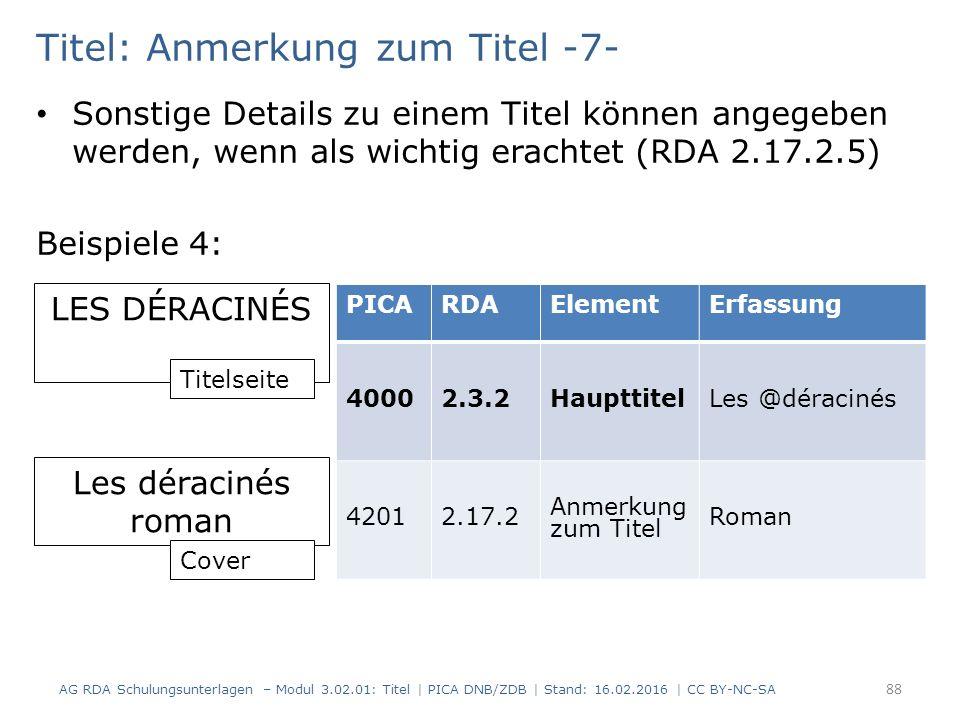 Titel: Anmerkung zum Titel -7- Sonstige Details zu einem Titel können angegeben werden, wenn als wichtig erachtet (RDA 2.17.2.5) Beispiele 4: LES DÉRACINÉS Les déracinés roman PICARDAElementErfassung 40002.3.2HaupttitelLes @déracinés 42012.17.2 Anmerkung zum Titel Roman Titelseite Cover AG RDA Schulungsunterlagen – Modul 3.02.01: Titel | PICA DNB/ZDB | Stand: 16.02.2016 | CC BY-NC-SA 88