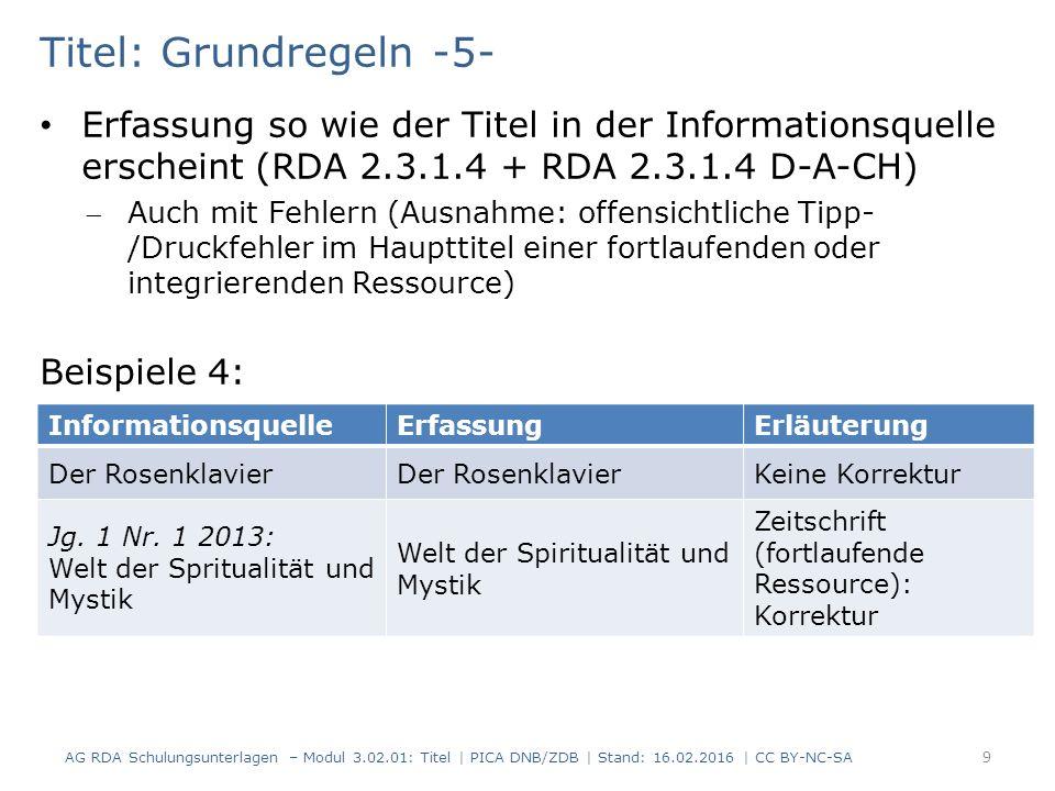 Titel: Grundregeln -5- Erfassung so wie der Titel in der Informationsquelle erscheint (RDA 2.3.1.4 + RDA 2.3.1.4 D-A-CH) Auch mit Fehlern (Ausnahme: offensichtliche Tipp- /Druckfehler im Haupttitel einer fortlaufenden oder integrierenden Ressource) Beispiele 4: InformationsquelleErfassungErläuterung Der Rosenklavier Keine Korrektur Jg.