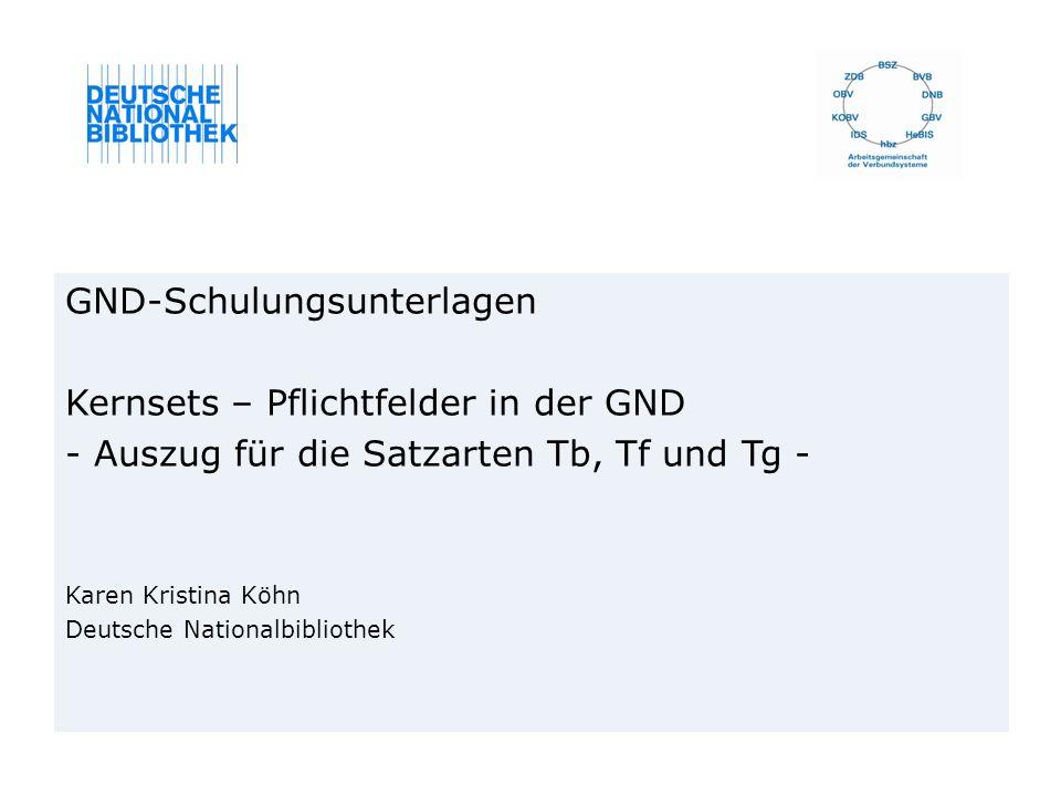 GND-Schulungsunterlagen Kernsets – Pflichtfelder in der GND - Auszug für die Satzarten Tb, Tf und Tg - Karen Kristina Köhn Deutsche Nationalbibliothek