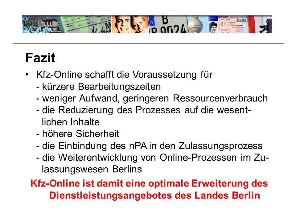 Fazit Kfz-Online schafft die Voraussetzung für - kürzere Bearbeitungszeiten - weniger Aufwand, geringeren Ressourcenverbrauch - die Reduzierung des Prozesses auf die wesent- lichen Inhalte - höhere Sicherheit - die Einbindung des nPA in den Zulassungsprozess - die Weiterentwicklung von Online-Prozessen im Zu- lassungswesen Berlins Kfz-Online ist damit eine optimale Erweiterung des Dienstleistungsangebotes des Landes Berlin