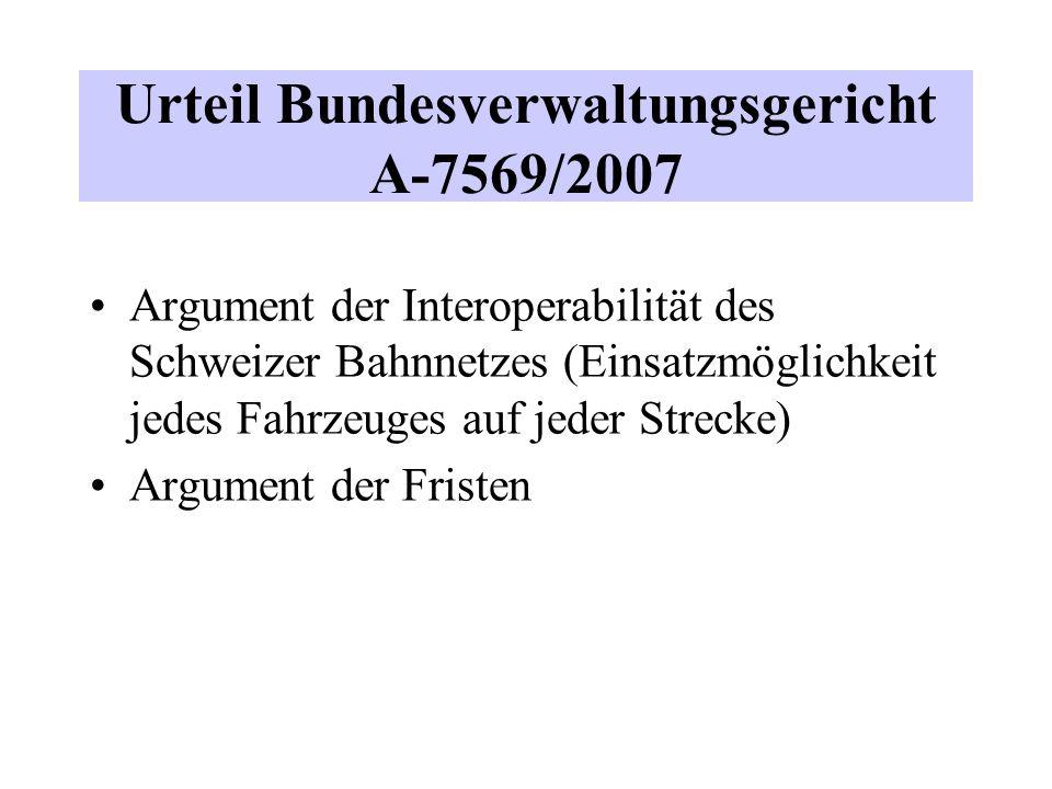 Urteil Bundesverwaltungsgericht A-7569/2007 Argument der Interoperabilität des Schweizer Bahnnetzes (Einsatzmöglichkeit jedes Fahrzeuges auf jeder Strecke) Argument der Fristen