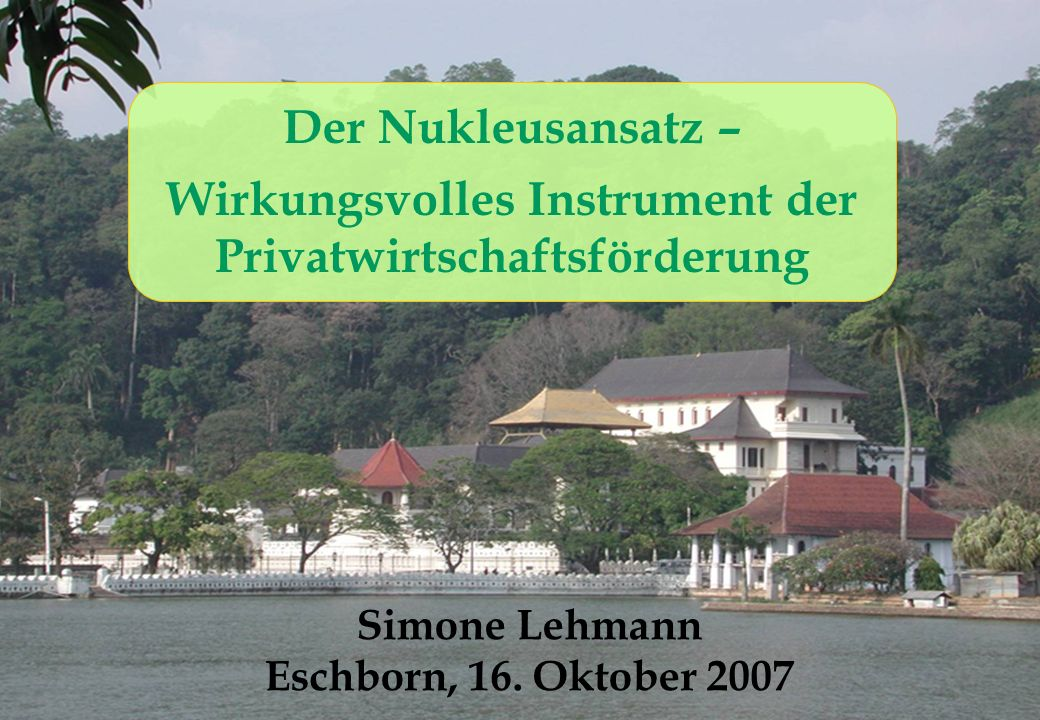 10/2007Nucleus-International.net1 Der Nukleusansatz – Wirkungsvolles Instrument der Privatwirtschaftsförderung Simone Lehmann Eschborn, 16.
