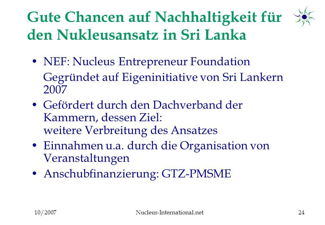 10/2007Nucleus-International.net24 Gute Chancen auf Nachhaltigkeit für den Nukleusansatz in Sri Lanka NEF: Nucleus Entrepreneur Foundation Gegründet auf Eigeninitiative von Sri Lankern 2007 Gefördert durch den Dachverband der Kammern, dessen Ziel: weitere Verbreitung des Ansatzes Einnahmen u.a.