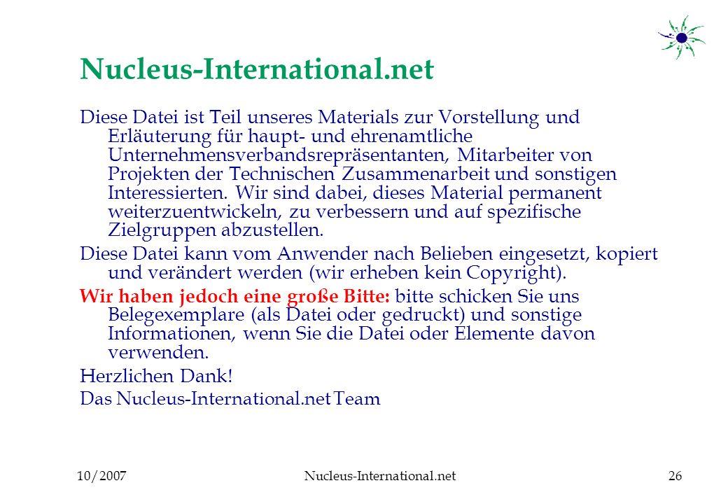 10/2007Nucleus-International.net26 Nucleus-International.net Diese Datei ist Teil unseres Materials zur Vorstellung und Erläuterung für haupt- und ehrenamtliche Unternehmensverbandsrepräsentanten, Mitarbeiter von Projekten der Technischen Zusammenarbeit und sonstigen Interessierten.
