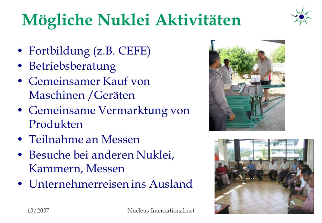 10/2007Nucleus-International.net8 Nuklei beeinflussen die Kammerentwicklung Services Information / Consultation Training / Support Lobby in front of Government and other groups of the society Higher attractiveness for Entrepreneurs Law of great number: the more members, the more influence Chamber More Entrepreneurs apply for membership More members pay more membership fees More means to finance more and better services