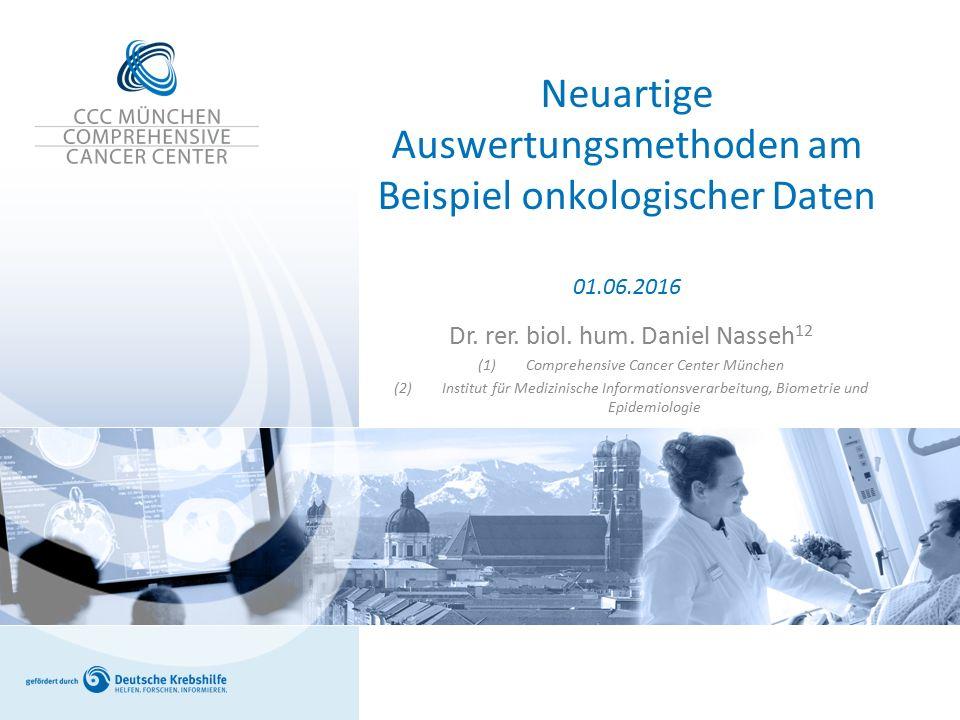 Neuartige Auswertungsmethoden am Beispiel onkologischer Daten 01.06.2016 Dr. rer. biol. hum. Daniel Nasseh 12 (1)Comprehensive Cancer Center München (