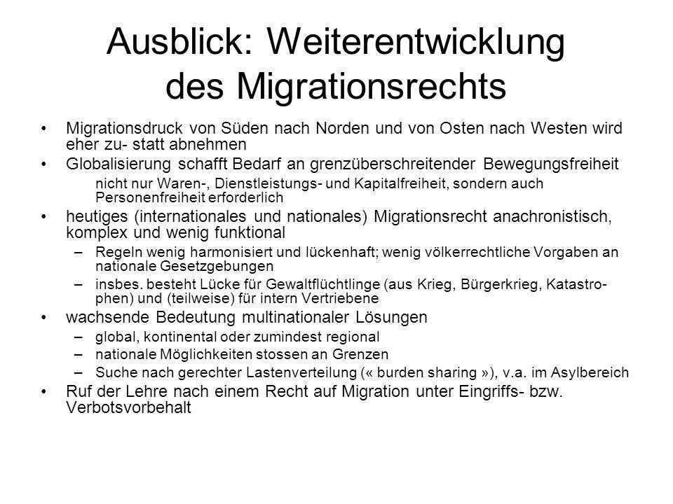 Ausblick: Weiterentwicklung des Migrationsrechts Migrationsdruck von Süden nach Norden und von Osten nach Westen wird eher zu- statt abnehmen Globalisierung schafft Bedarf an grenzüberschreitender Bewegungsfreiheit nicht nur Waren-, Dienstleistungs- und Kapitalfreiheit, sondern auch Personenfreiheit erforderlich heutiges (internationales und nationales) Migrationsrecht anachronistisch, komplex und wenig funktional –Regeln wenig harmonisiert und lückenhaft; wenig völkerrechtliche Vorgaben an nationale Gesetzgebungen –insbes.