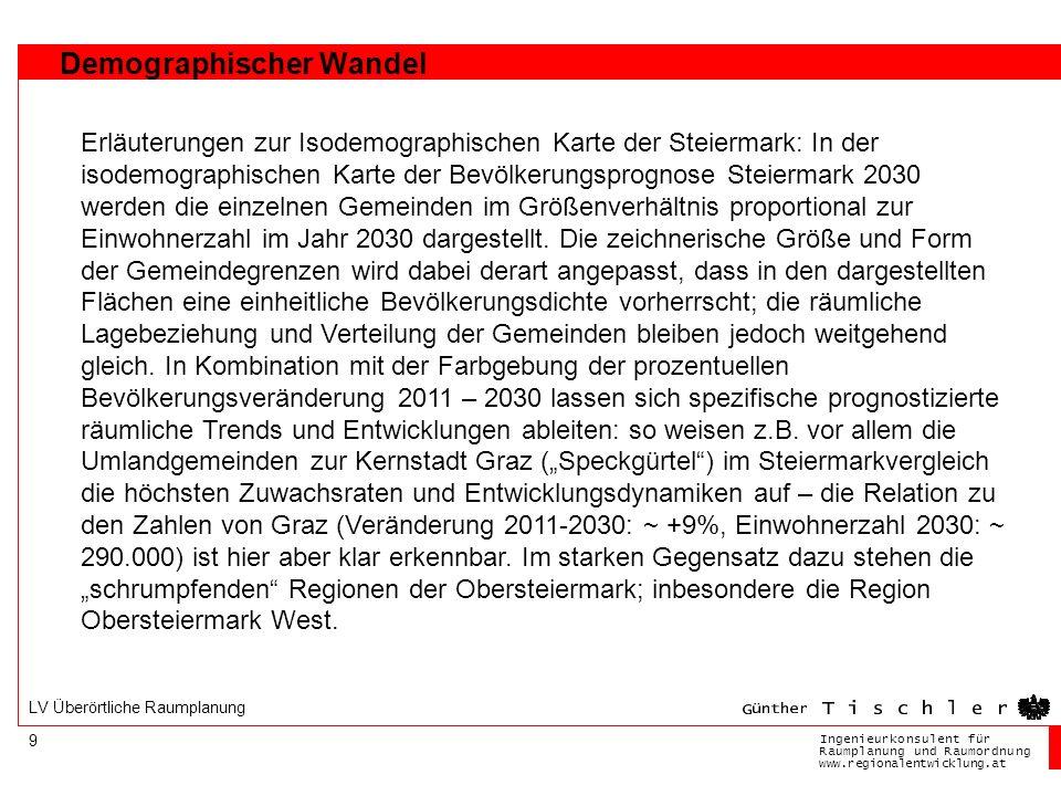 Ingenieurkonsulentfür RaumplanungundRaumordnung www.regionalentwicklung.at 9 LV Überörtliche Raumplanung Demographischer Wandel Erläuterungen zur Isodemographischen Karte der Steiermark: In der isodemographischen Karte der Bevölkerungsprognose Steiermark 2030 werden die einzelnen Gemeinden im Größenverhältnis proportional zur Einwohnerzahl im Jahr 2030 dargestellt.