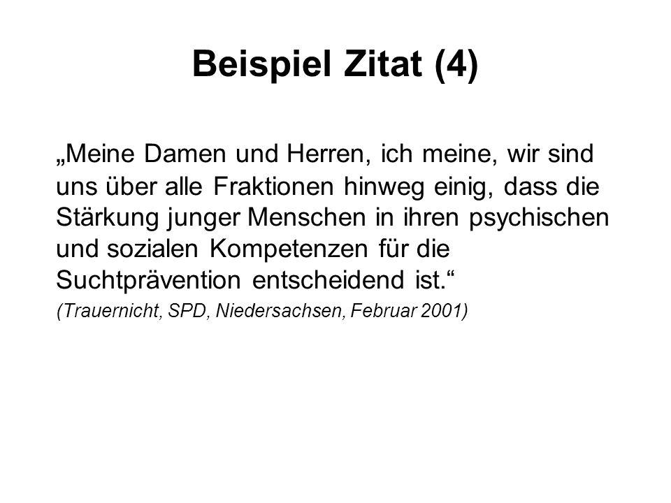 """Beispiel Zitat (4) """" Meine Damen und Herren, ich meine, wir sind uns über alle Fraktionen hinweg einig, dass die Stärkung junger Menschen in ihren psychischen und sozialen Kompetenzen für die Suchtprävention entscheidend ist. (Trauernicht, SPD, Niedersachsen, Februar 2001)"""