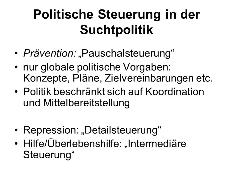 """Politische Steuerung in der Suchtpolitik Prävention: """"Pauschalsteuerung nur globale politische Vorgaben: Konzepte, Pläne, Zielvereinbarungen etc."""